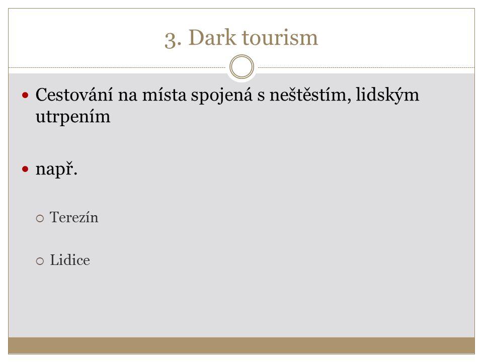 3. Dark tourism Cestování na místa spojená s neštěstím, lidským utrpením např.  Terezín  Lidice