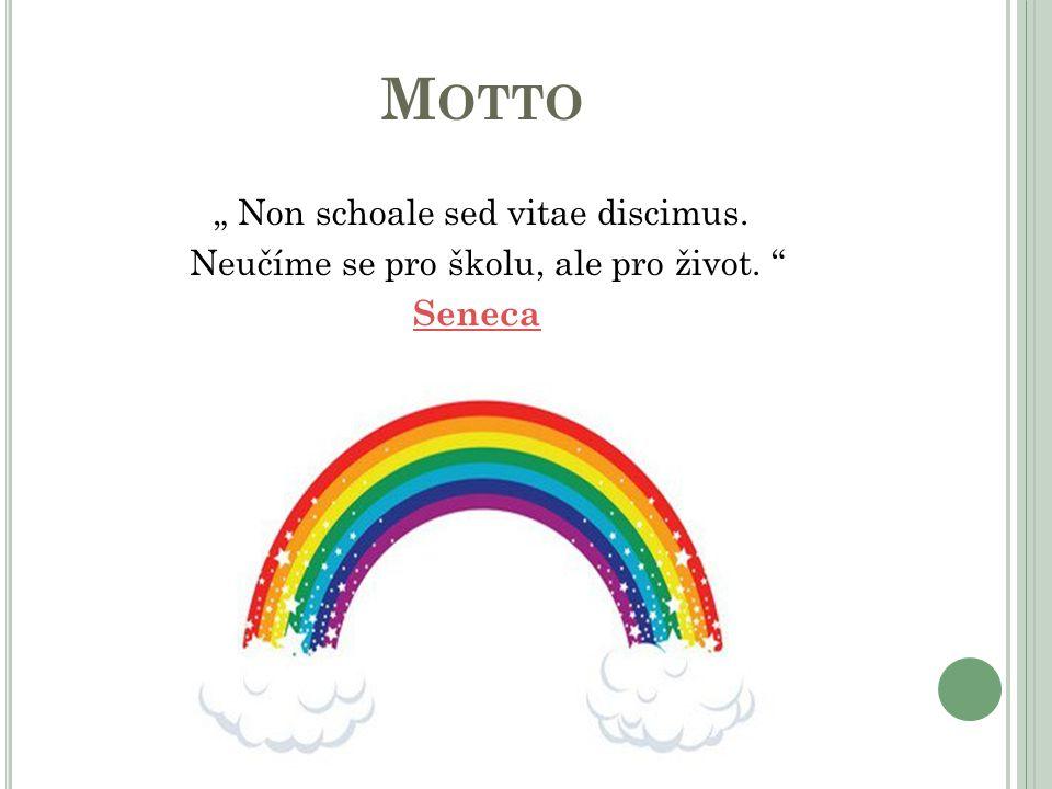 "M OTTO "" Non schoale sed vitae discimus. Neučíme se pro školu, ale pro život. "" Seneca"