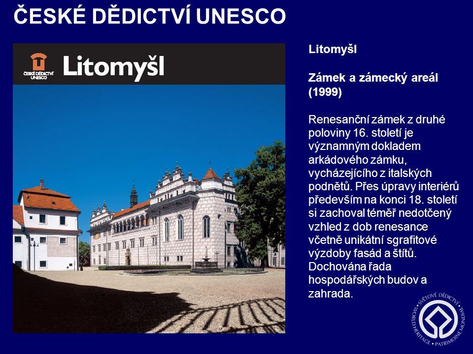 ČESKÉ DĚDICTVÍ UNESCO Litomyšl Zámek a zámecký areál (1999) Renesanční zámek z druhé poloviny 16. století je významným dokladem arkádového zámku, vych