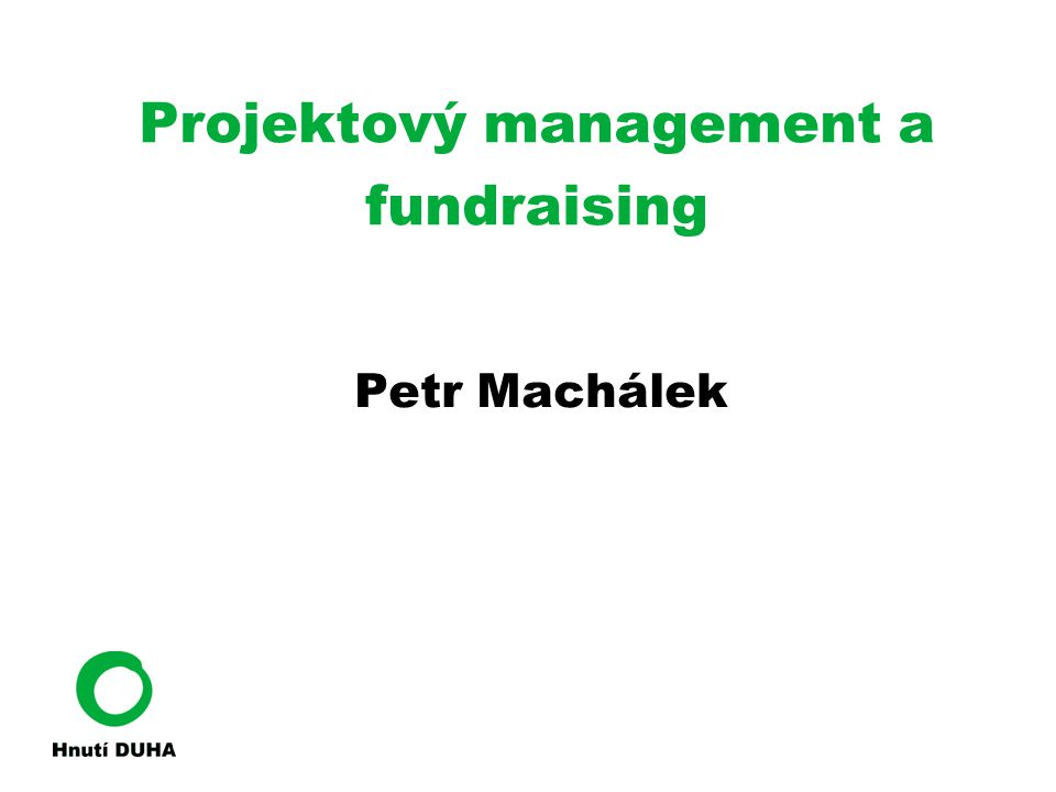 Projektový management a fundraising Petr Machálek