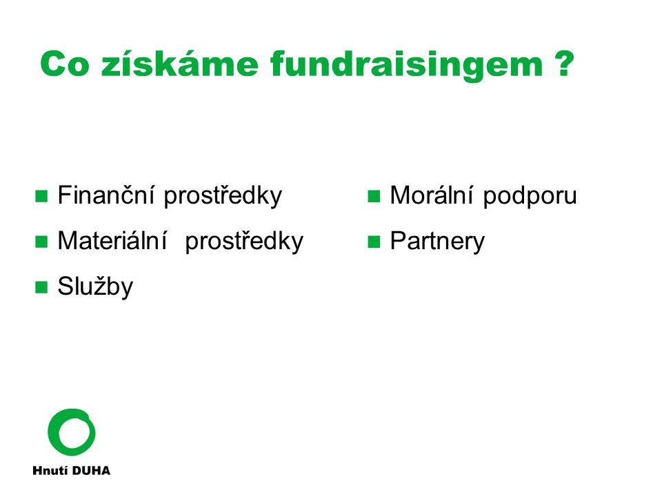 Co získáme fundraisingem ? Finanční prostředky Materiální prostředky Služby Morální podporu Partnery
