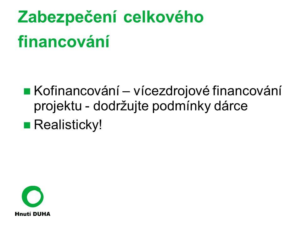 Zabezpečení celkového financování Kofinancování – vícezdrojové financování projektu - dodržujte podmínky dárce Realisticky!