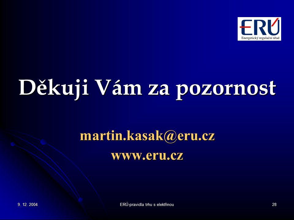 9. 12. 2004ERÚ-pravidla trhu s elektřinou28 Děkuji Vám za pozornost martin.kasak@eru.czwww.eru.cz