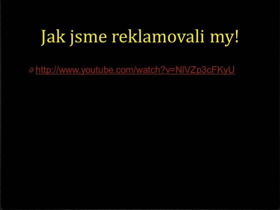 Jak jsme reklamovali my! 0 http://www.youtube.com/watch?v=NlVZp3cFKyU http://www.youtube.com/watch?v=NlVZp3cFKyU