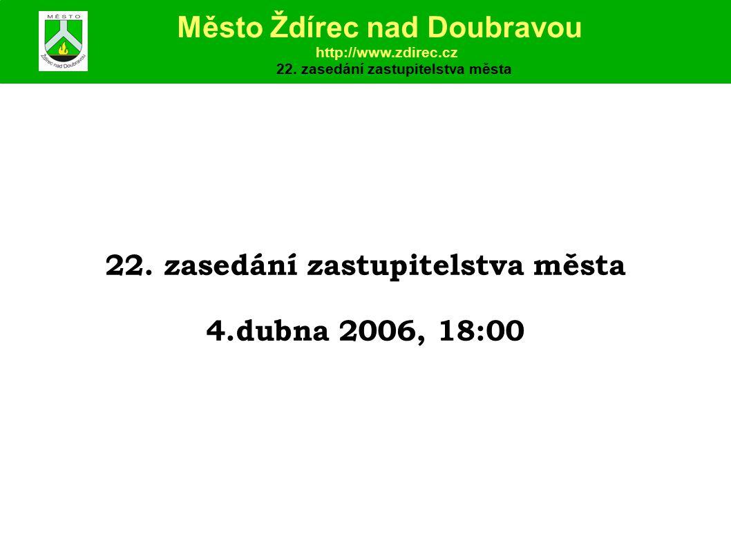22. zasedání zastupitelstva města 4.dubna 2006, 18:00 Město Ždírec nad Doubravou http://www.zdirec.cz 22. zasedání zastupitelstva města