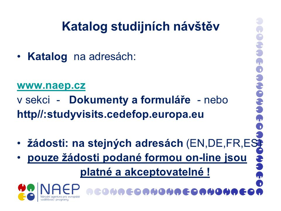 Katalog studijních návštěv Katalog na adresách: www.naep.cz v sekci - Dokumenty a formuláře - nebo http//:studyvisits.cedefop.europa.eu žádosti: na stejných adresách (EN,DE,FR,ES) pouze žádosti podané formou on-line jsou platné a akceptovatelné !