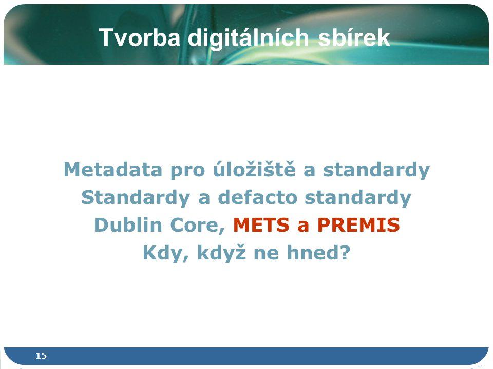 15 Tvorba digitálních sbírek Metadata pro úložiště a standardy Standardy a defacto standardy Dublin Core, METS a PREMIS Kdy, když ne hned