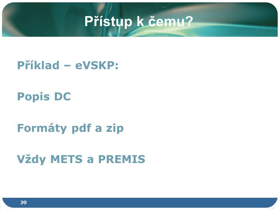 20 Přístup k čemu Příklad – eVSKP: Popis DC Formáty pdf a zip Vždy METS a PREMIS
