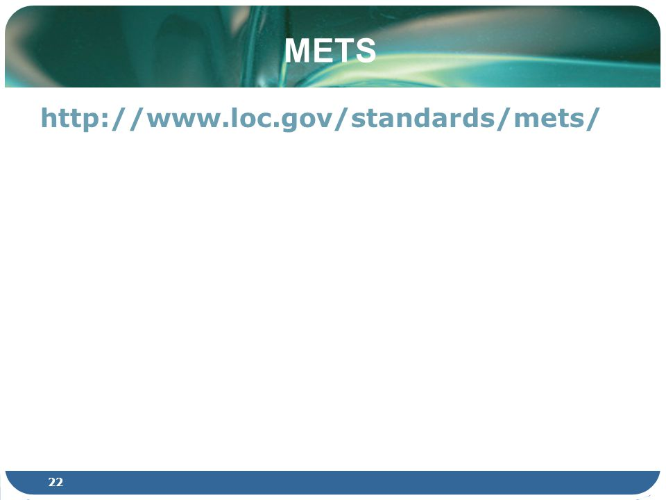22 METS http://www.loc.gov/standards/mets/