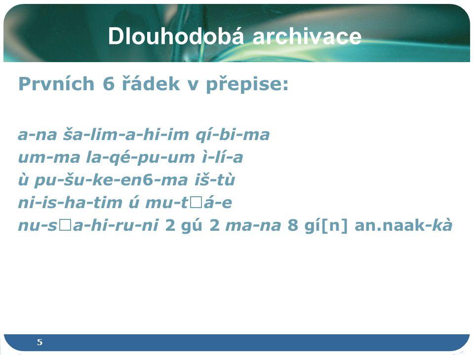 5 Dlouhodobá archivace Prvních 6 řádek v přepise: a-na ša-lim-a-hi-im qí-bi-ma um-ma la-qé-pu-um ì-lí-a ù pu-šu-ke-en6-ma iš-tù ni-is-ha-tim ú mu-t  á-e nu-s  a-hi-ru-ni 2 gú 2 ma-na 8 gí[n] an.naak-kà