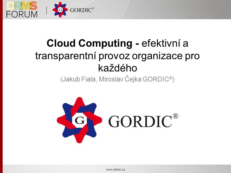 Cloud Computing - efektivní a transparentní provoz organizace pro každého (Jakub Fiala, Miroslav Čejka GORDIC ® ) www.drms.cz