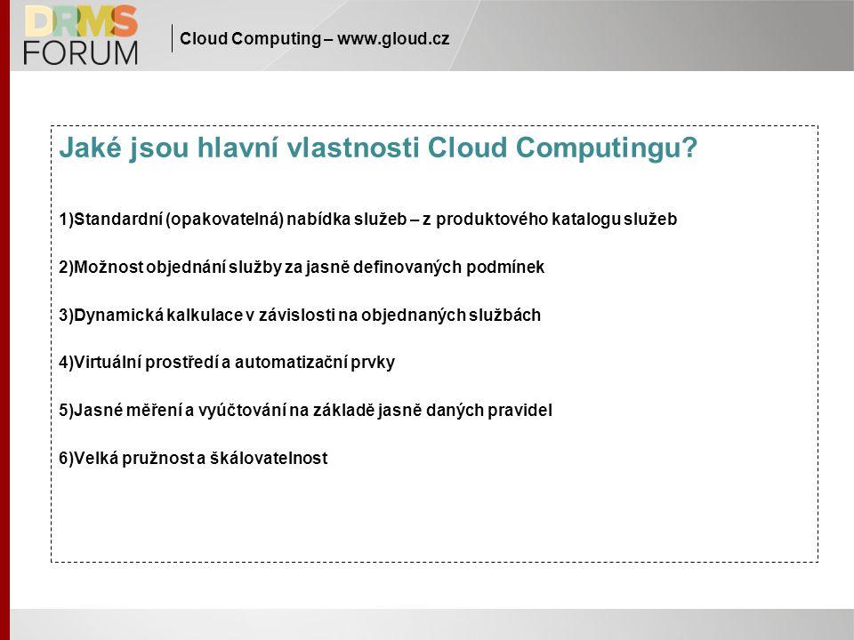 Cloud Computing – www.gloud.cz Jaké jsou hlavní vlastnosti Cloud Computingu? 1)Standardní (opakovatelná) nabídka služeb – z produktového katalogu služ