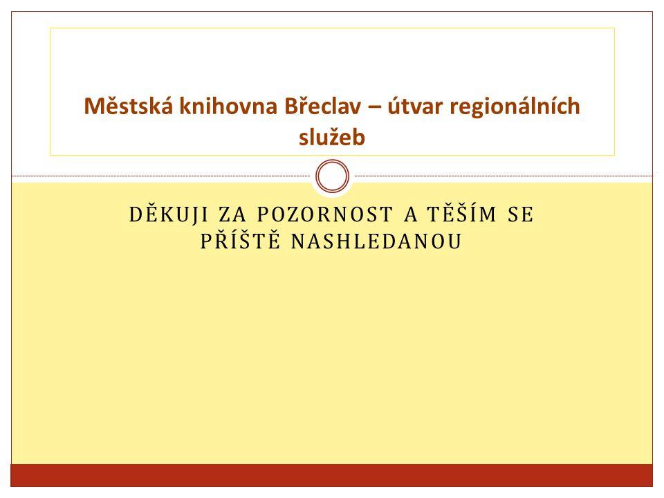 DĚKUJI ZA POZORNOST A TĚŠÍM SE PŘÍŠTĚ NASHLEDANOU Městská knihovna Břeclav – útvar regionálních služeb