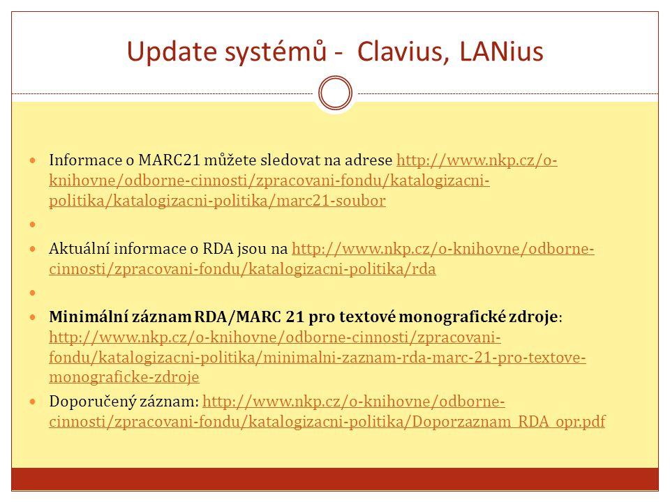 Update systémů - Clavius, LANius Informace o MARC21 můžete sledovat na adrese http://www.nkp.cz/o- knihovne/odborne-cinnosti/zpracovani-fondu/katalogizacni- politika/katalogizacni-politika/marc21-souborhttp://www.nkp.cz/o- knihovne/odborne-cinnosti/zpracovani-fondu/katalogizacni- politika/katalogizacni-politika/marc21-soubor Aktuální informace o RDA jsou na http://www.nkp.cz/o-knihovne/odborne- cinnosti/zpracovani-fondu/katalogizacni-politika/rda http://www.nkp.cz/o-knihovne/odborne- cinnosti/zpracovani-fondu/katalogizacni-politika/rda Minimální záznam RDA/MARC 21 pro textové monografické zdroje: http://www.nkp.cz/o-knihovne/odborne-cinnosti/zpracovani- fondu/katalogizacni-politika/minimalni-zaznam-rda-marc-21-pro-textove- monograficke-zdroje http://www.nkp.cz/o-knihovne/odborne-cinnosti/zpracovani- fondu/katalogizacni-politika/minimalni-zaznam-rda-marc-21-pro-textove- monograficke-zdroje Doporučený záznam: http://www.nkp.cz/o-knihovne/odborne- cinnosti/zpracovani-fondu/katalogizacni-politika/Doporzaznam_RDA_opr.pdfhttp://www.nkp.cz/o-knihovne/odborne- cinnosti/zpracovani-fondu/katalogizacni-politika/Doporzaznam_RDA_opr.pdf