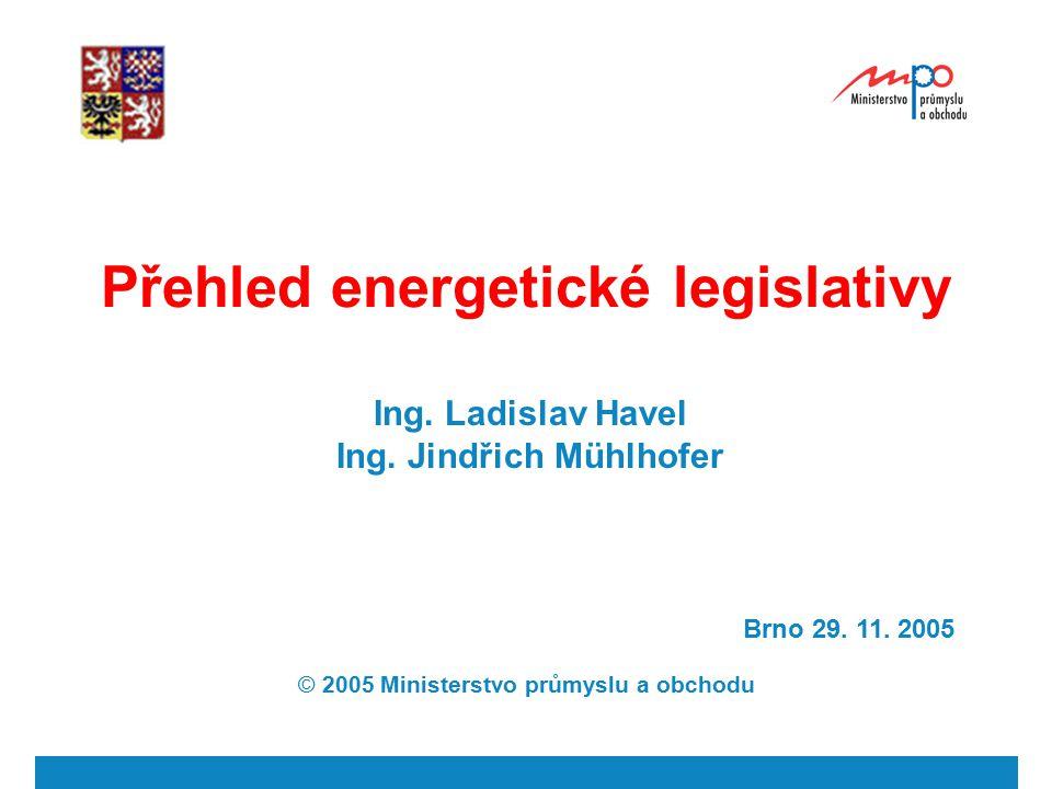 Přehled energetické legislativy Ing. Ladislav Havel Ing. Jindřich Mühlhofer Brno 29. 11. 2005 © 2005 Ministerstvo průmyslu a obchodu