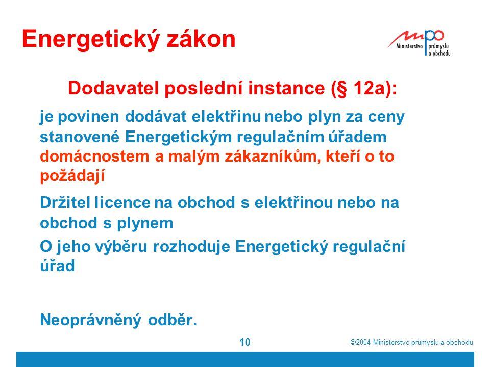  2004  Ministerstvo průmyslu a obchodu 10 Energetický zákon Dodavatel poslední instance (§ 12a): je povinen dodávat elektřinu nebo plyn za ceny stanovené Energetickým regulačním úřadem domácnostem a malým zákazníkům, kteří o to požádají Držitel licence na obchod s elektřinou nebo na obchod s plynem O jeho výběru rozhoduje Energetický regulační úřad Neoprávněný odběr.