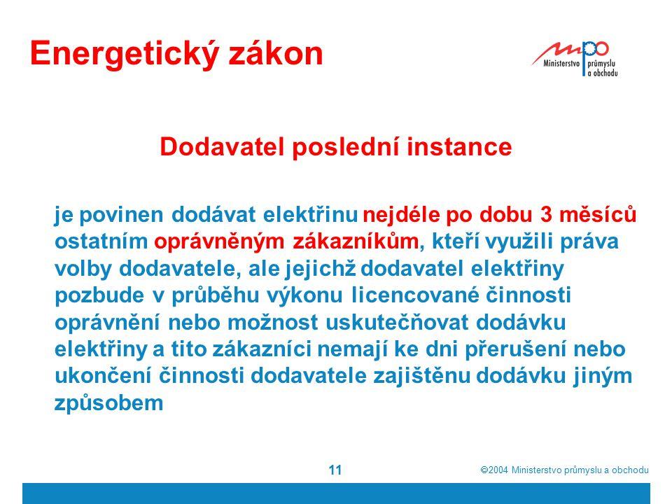  2004  Ministerstvo průmyslu a obchodu 11 Energetický zákon Dodavatel poslední instance je povinen dodávat elektřinu nejdéle po dobu 3 měsíců ostat