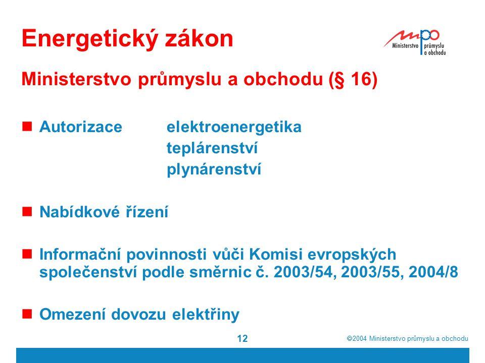  2004  Ministerstvo průmyslu a obchodu 12 Energetický zákon Ministerstvo průmyslu a obchodu (§ 16) Autorizace elektroenergetika teplárenství plynárenství Nabídkové řízení Informační povinnosti vůči Komisi evropských společenství podle směrnic č.