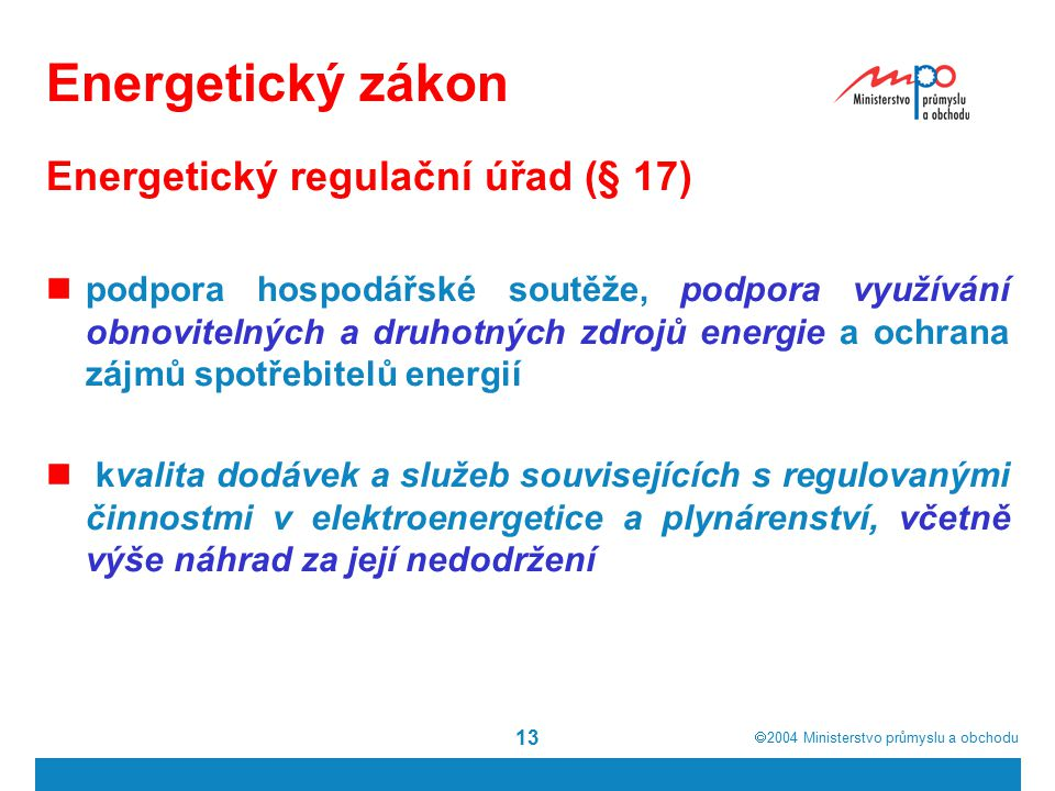  2004  Ministerstvo průmyslu a obchodu 13 Energetický zákon Energetický regulační úřad (§ 17) podpora hospodářské soutěže, podpora využívání obnovitelných a druhotných zdrojů energie a ochrana zájmů spotřebitelů energií kvalita dodávek a služeb souvisejících s regulovanými činnostmi v elektroenergetice a plynárenství, včetně výše náhrad za její nedodržení