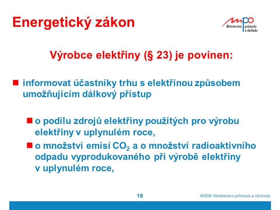  2004  Ministerstvo průmyslu a obchodu 16 Energetický zákon Výrobce elektřiny (§ 23) je povinen: informovat účastníky trhu s elektřinou způsobem umožňujícím dálkový přístup o podílu zdrojů elektřiny použitých pro výrobu elektřiny v uplynulém roce, o množství emisí CO 2 a o množství radioaktivního odpadu vyprodukovaného při výrobě elektřiny v uplynulém roce,