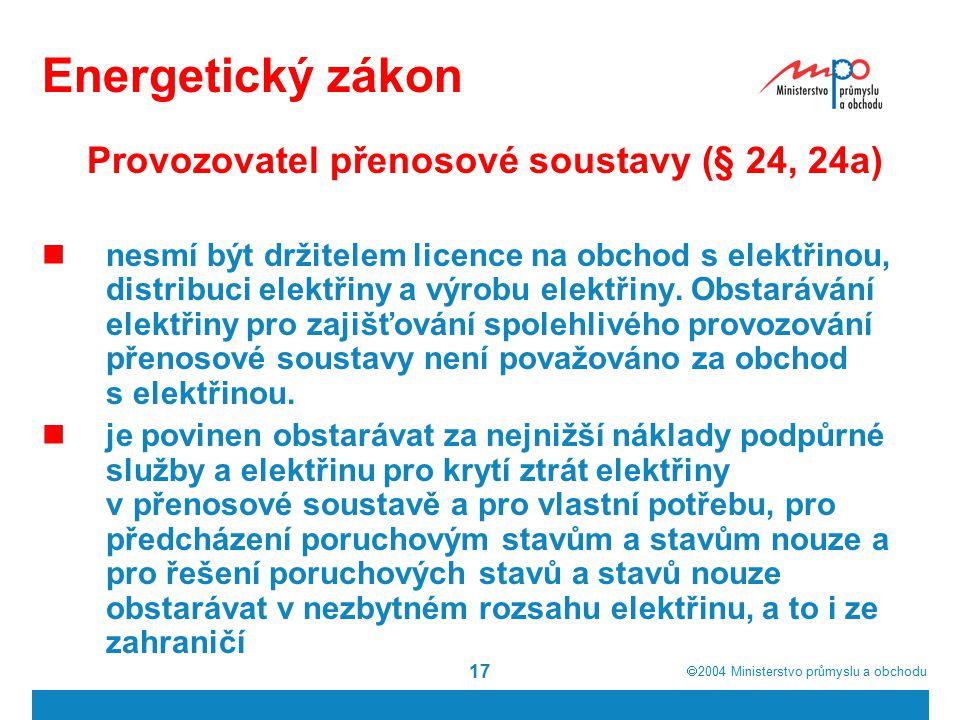  2004  Ministerstvo průmyslu a obchodu 17 Energetický zákon Provozovatel přenosové soustavy (§ 24, 24a) nesmí být držitelem licence na obchod s elektřinou, distribuci elektřiny a výrobu elektřiny.