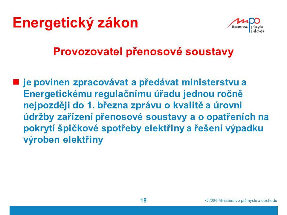  2004  Ministerstvo průmyslu a obchodu 18 Energetický zákon Provozovatel přenosové soustavy je povinen zpracovávat a předávat ministerstvu a Energetickému regulačnímu úřadu jednou ročně nejpozději do 1.