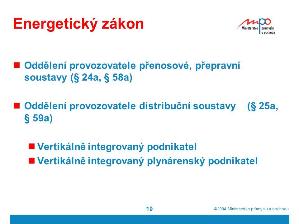  2004  Ministerstvo průmyslu a obchodu 19 Energetický zákon Oddělení provozovatele přenosové, přepravní soustavy (§ 24a, § 58a) Oddělení provozovatele distribuční soustavy (§ 25a, § 59a) Vertikálně integrovaný podnikatel Vertikálně integrovaný plynárenský podnikatel