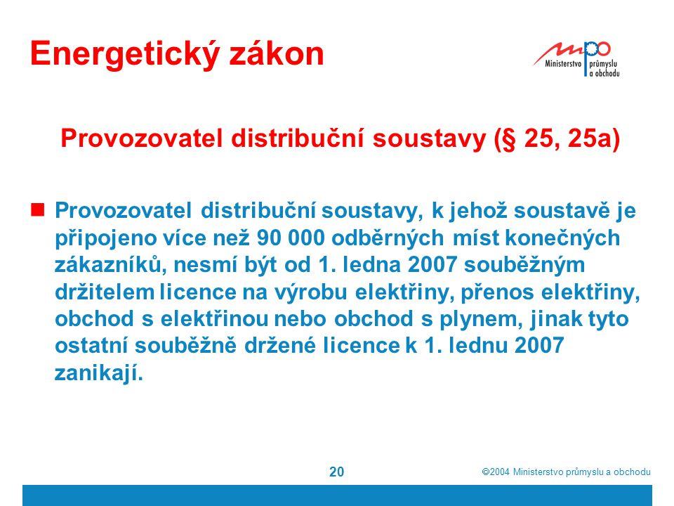  2004  Ministerstvo průmyslu a obchodu 20 Energetický zákon Provozovatel distribuční soustavy (§ 25, 25a) Provozovatel distribuční soustavy, k jehož soustavě je připojeno více než 90 000 odběrných míst konečných zákazníků, nesmí být od 1.