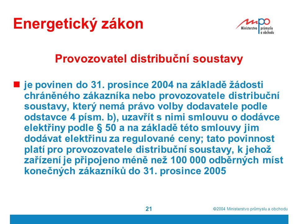  2004  Ministerstvo průmyslu a obchodu 21 Energetický zákon Provozovatel distribuční soustavy je povinen do 31. prosince 2004 na základě žádosti ch