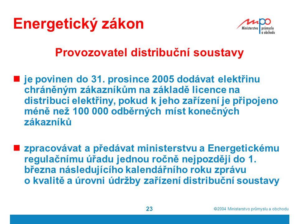  2004  Ministerstvo průmyslu a obchodu 23 Energetický zákon Provozovatel distribuční soustavy je povinen do 31. prosince 2005 dodávat elektřinu chr