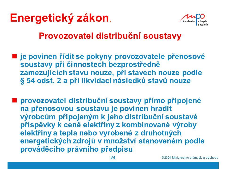  2004  Ministerstvo průmyslu a obchodu 24 Energetický zákon. Provozovatel distribuční soustavy je povinen řídit se pokyny provozovatele přenosové s