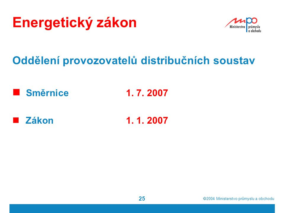  2004  Ministerstvo průmyslu a obchodu 25 Energetický zákon Oddělení provozovatelů distribučních soustav Směrnice1. 7. 2007 Zákon1. 1. 2007