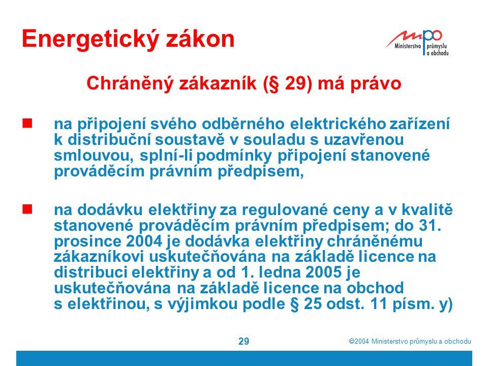  2004  Ministerstvo průmyslu a obchodu 29 Energetický zákon Chráněný zákazník (§ 29) má právo na připojení svého odběrného elektrického zařízení k distribuční soustavě v souladu s uzavřenou smlouvou, splní-li podmínky připojení stanovené prováděcím právním předpisem, na dodávku elektřiny za regulované ceny a v kvalitě stanovené prováděcím právním předpisem; do 31.