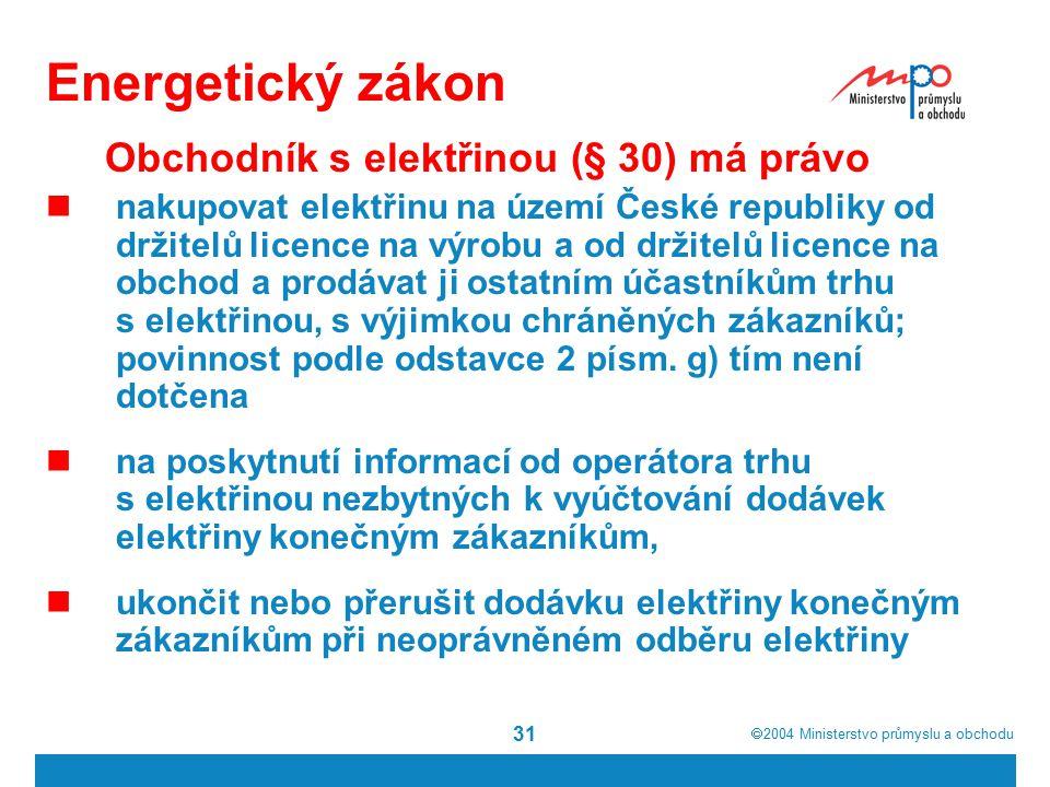  2004  Ministerstvo průmyslu a obchodu 31 Energetický zákon Obchodník s elektřinou (§ 30) má právo nakupovat elektřinu na území České republiky od držitelů licence na výrobu a od držitelů licence na obchod a prodávat ji ostatním účastníkům trhu s elektřinou, s výjimkou chráněných zákazníků; povinnost podle odstavce 2 písm.