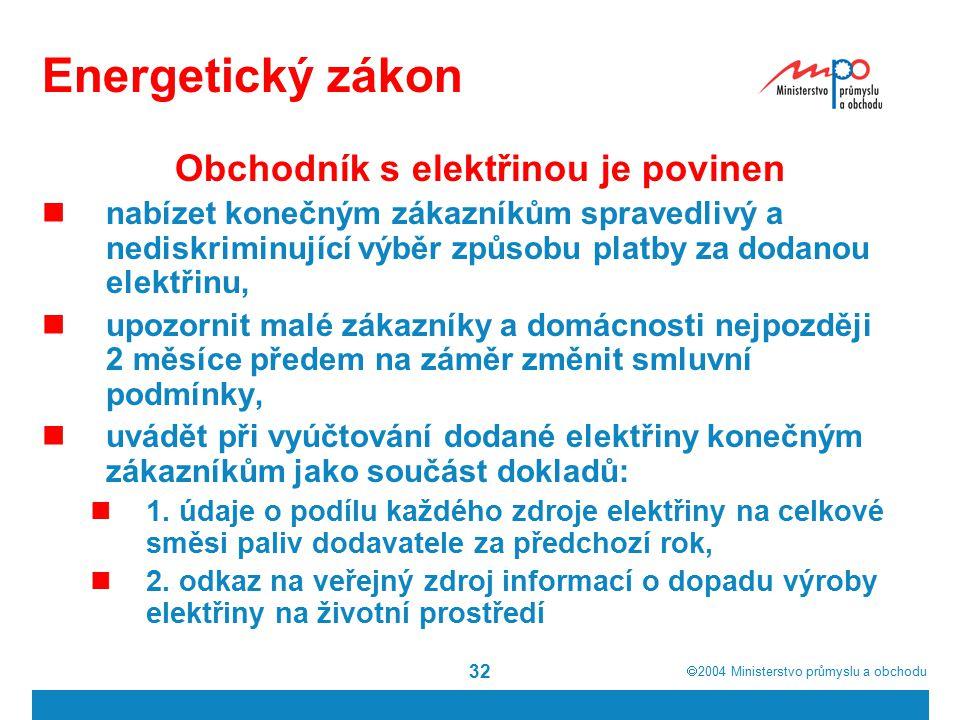  2004  Ministerstvo průmyslu a obchodu 32 Energetický zákon Obchodník s elektřinou je povinen nabízet konečným zákazníkům spravedlivý a nediskriminující výběr způsobu platby za dodanou elektřinu, upozornit malé zákazníky a domácnosti nejpozději 2 měsíce předem na záměr změnit smluvní podmínky, uvádět při vyúčtování dodané elektřiny konečným zákazníkům jako součást dokladů: 1.