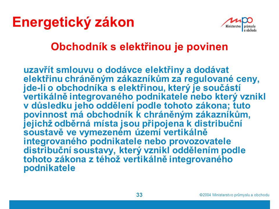  2004  Ministerstvo průmyslu a obchodu 33 Energetický zákon Obchodník s elektřinou je povinen uzavřít smlouvu o dodávce elektřiny a dodávat elektři