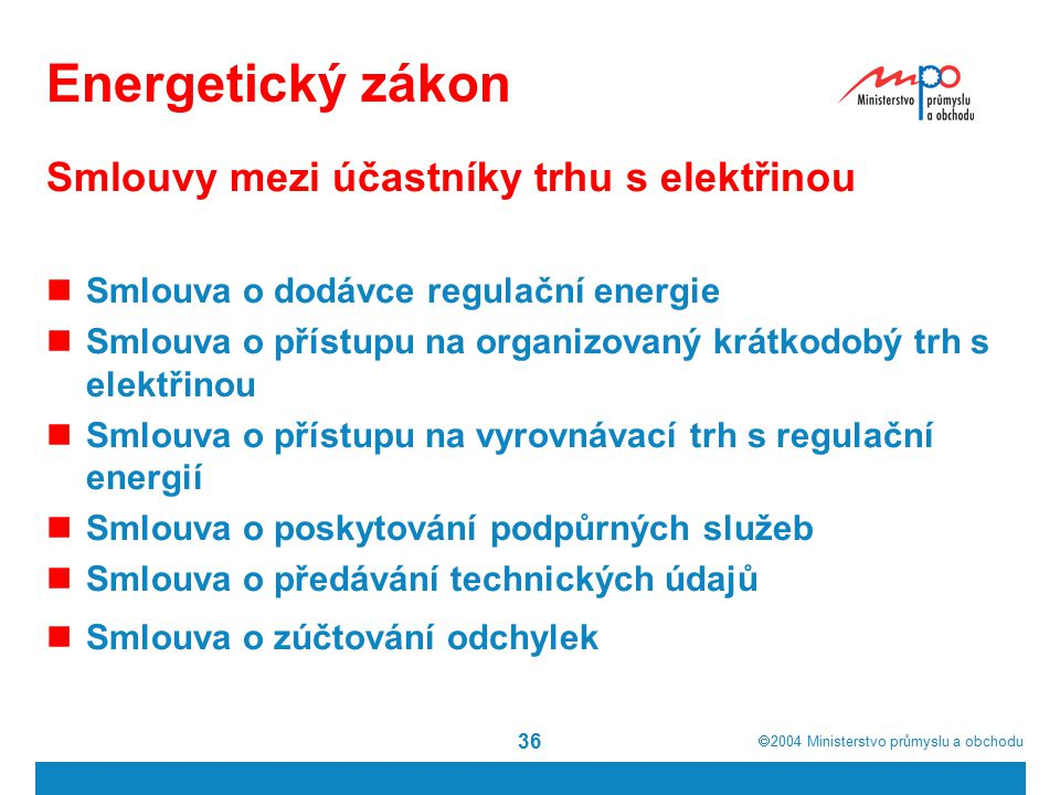  2004  Ministerstvo průmyslu a obchodu 36 Energetický zákon Smlouvy mezi účastníky trhu s elektřinou Smlouva o dodávce regulační energie Smlouva o