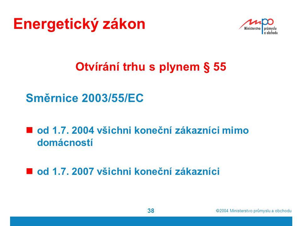  2004  Ministerstvo průmyslu a obchodu 38 Energetický zákon Otvírání trhu s plynem § 55 Směrnice 2003/55/EC od 1.7. 2004 všichni koneční zákazníci