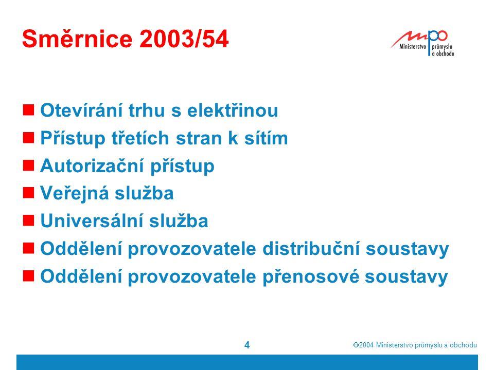  2004  Ministerstvo průmyslu a obchodu 4 Směrnice 2003/54 Otevírání trhu s elektřinou Přístup třetích stran k sítím Autorizační přístup Veřejná služba Universální služba Oddělení provozovatele distribuční soustavy Oddělení provozovatele přenosové soustavy