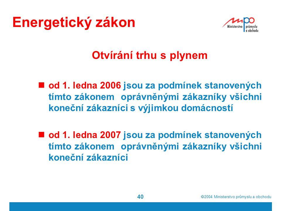  2004  Ministerstvo průmyslu a obchodu 40 Energetický zákon Otvírání trhu s plynem od 1. ledna 2006 jsou za podmínek stanovených tímto zákonem oprá