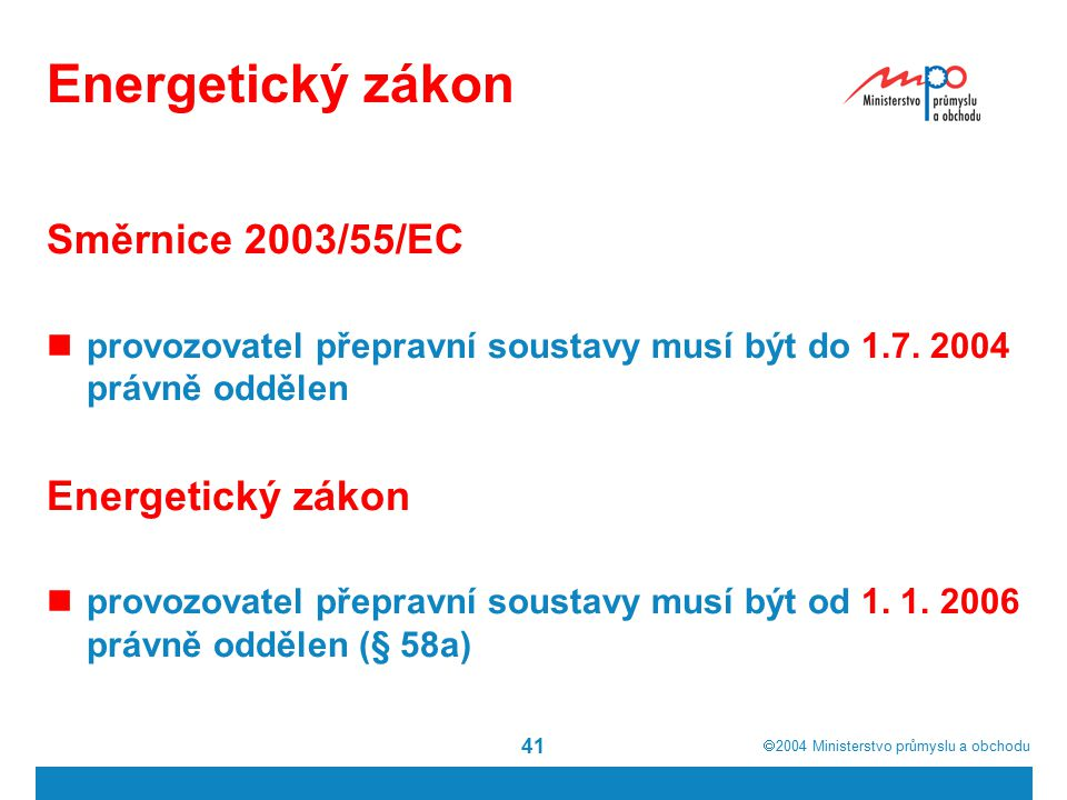  2004  Ministerstvo průmyslu a obchodu 41 Energetický zákon Směrnice 2003/55/EC provozovatel přepravní soustavy musí být do 1.7. 2004 právně odděle