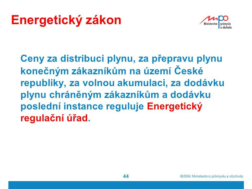  2004  Ministerstvo průmyslu a obchodu 44 Energetický zákon Ceny za distribuci plynu, za přepravu plynu konečným zákazníkům na území České republiky, za volnou akumulaci, za dodávku plynu chráněným zákazníkům a dodávku poslední instance reguluje Energetický regulační úřad.