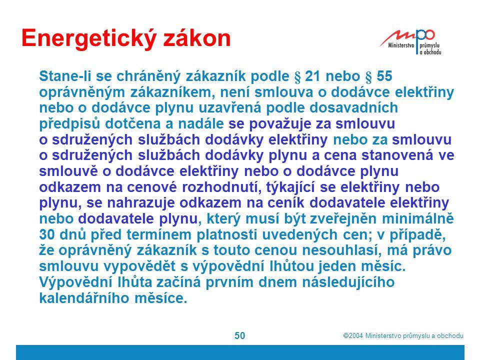  2004  Ministerstvo průmyslu a obchodu 50 Energetický zákon Stane-li se chráněný zákazník podle § 21 nebo § 55 oprávněným zákazníkem, není smlouva o dodávce elektřiny nebo o dodávce plynu uzavřená podle dosavadních předpisů dotčena a nadále se považuje za smlouvu o sdružených službách dodávky elektřiny nebo za smlouvu o sdružených službách dodávky plynu a cena stanovená ve smlouvě o dodávce elektřiny nebo o dodávce plynu odkazem na cenové rozhodnutí, týkající se elektřiny nebo plynu, se nahrazuje odkazem na ceník dodavatele elektřiny nebo dodavatele plynu, který musí být zveřejněn minimálně 30 dnů před termínem platnosti uvedených cen; v případě, že oprávněný zákazník s touto cenou nesouhlasí, má právo smlouvu vypovědět s výpovědní lhůtou jeden měsíc.