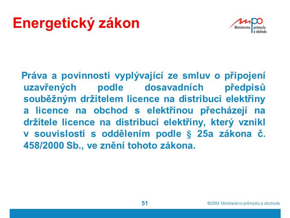  2004  Ministerstvo průmyslu a obchodu 51 Energetický zákon Práva a povinnosti vyplývající ze smluv o připojení uzavřených podle dosavadních předpisů souběžným držitelem licence na distribuci elektřiny a licence na obchod s elektřinou přecházejí na držitele licence na distribuci elektřiny, který vznikl v souvislosti s oddělením podle § 25a zákona č.