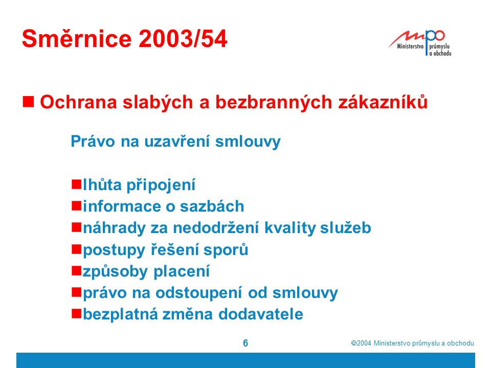  2004  Ministerstvo průmyslu a obchodu 6 Směrnice 2003/54 Ochrana slabých a bezbranných zákazníků Právo na uzavření smlouvy lhůta připojení informa