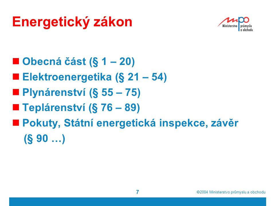 2004  Ministerstvo průmyslu a obchodu 7 Energetický zákon Obecná část (§ 1 – 20) Elektroenergetika (§ 21 – 54) Plynárenství (§ 55 – 75) Teplárenství (§ 76 – 89) Pokuty, Státní energetická inspekce, závěr (§ 90 …)