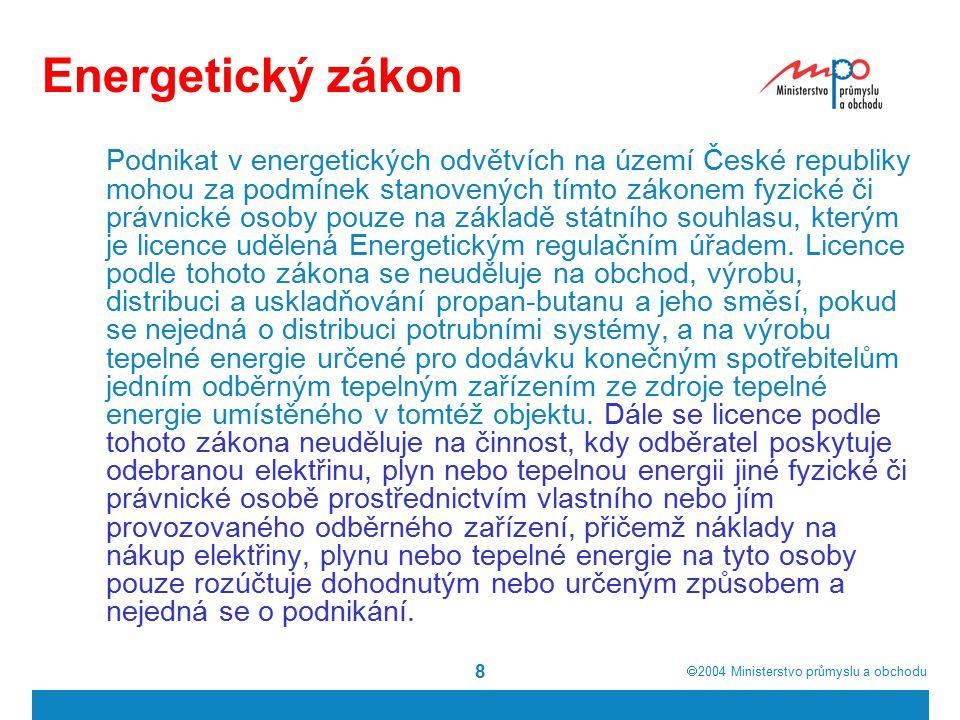  2004  Ministerstvo průmyslu a obchodu 8 Energetický zákon Podnikat v energetických odvětvích na území České republiky mohou za podmínek stanovených tímto zákonem fyzické či právnické osoby pouze na základě státního souhlasu, kterým je licence udělená Energetickým regulačním úřadem.