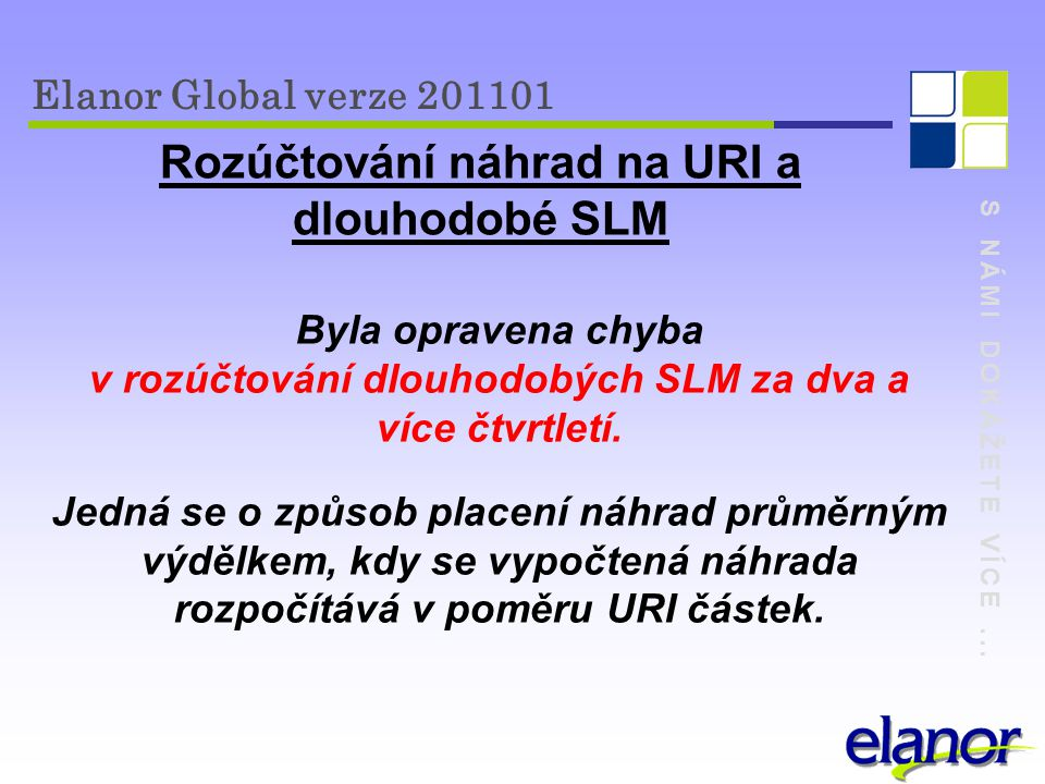S NÁMI DOKÁŽETE VÍCE... Elanor Global verze 201101 Rozúčtování náhrad na URI a dlouhodobé SLM Byla opravena chyba v rozúčtování dlouhodobých SLM za dv