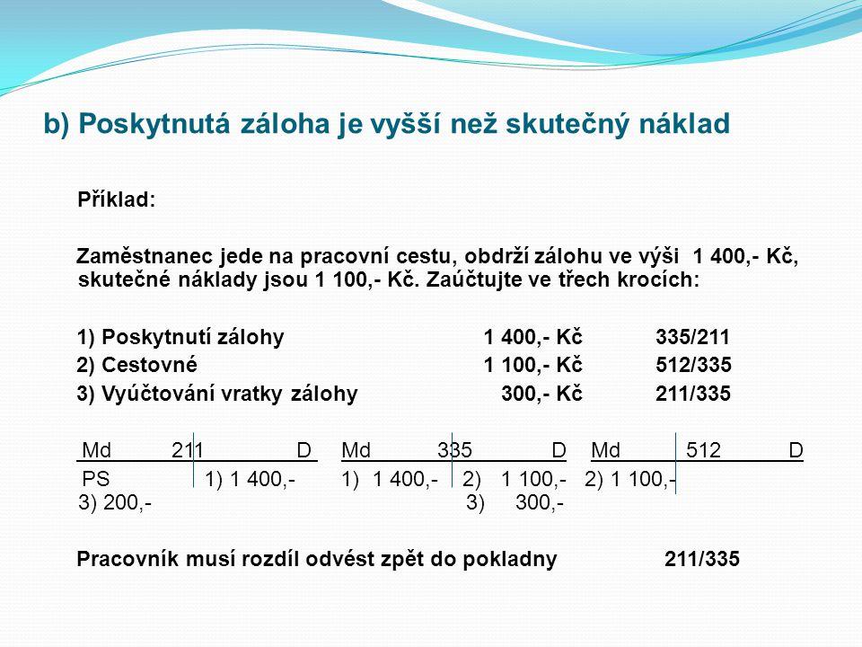 b) Poskytnutá záloha je vyšší než skutečný náklad Příklad: Zaměstnanec jede na pracovní cestu, obdrží zálohu ve výši 1 400,- Kč, skutečné náklady jsou 1 100,- Kč.