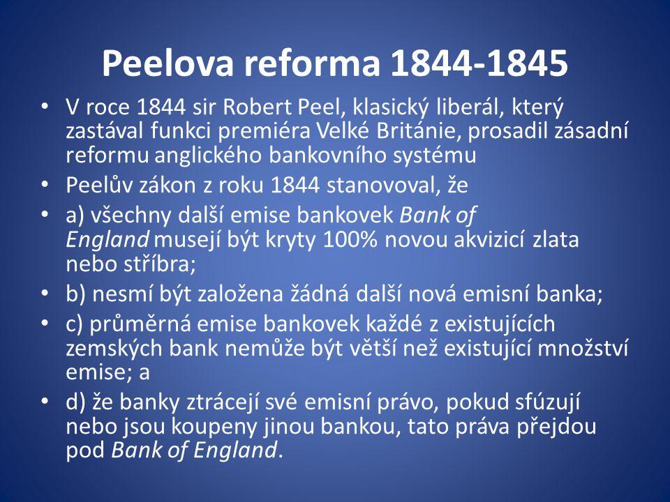 Peelova reforma 1844-1845 V roce 1844 sir Robert Peel, klasický liberál, který zastával funkci premiéra Velké Británie, prosadil zásadní reformu anglického bankovního systému Peelův zákon z roku 1844 stanovoval, že a) všechny další emise bankovek Bank of England musejí být kryty 100% novou akvizicí zlata nebo stříbra; b) nesmí být založena žádná další nová emisní banka; c) průměrná emise bankovek každé z existujících zemských bank nemůže být větší než existující množství emise; a d) že banky ztrácejí své emisní právo, pokud sfúzují nebo jsou koupeny jinou bankou, tato práva přejdou pod Bank of England.